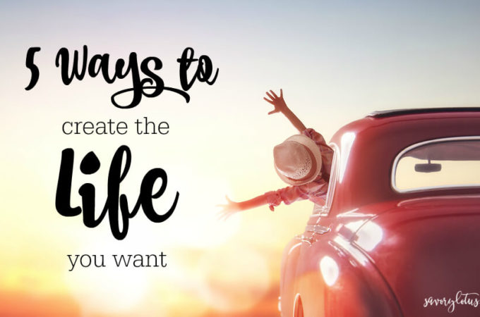5 Ways to Create the Life You Want (and be happy NOW!) | www.savorylotus.com