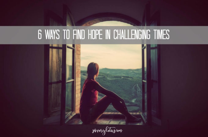 6 Ways to Find Hope In Challenging Times | www.savorylotus.com